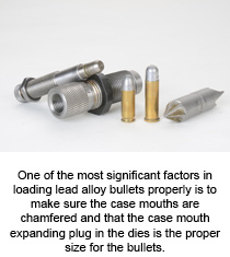 One of the most significant factors in handloading bullet lead properly is to make sure the case mouths are chamfered and that the case mouth expanding plug in the dies is the proper size for the bullets